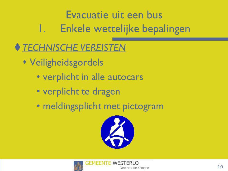 10 Evacuatie uit een bus 1.Enkele wettelijke bepalingen  TECHNISCHE VEREISTEN  Veiligheidsgordels • verplicht in alle autocars • verplicht te dragen