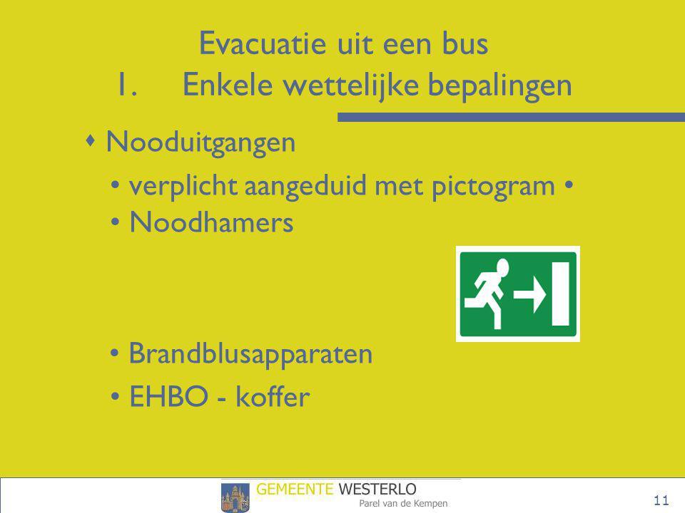 11 Evacuatie uit een bus 1.Enkele wettelijke bepalingen  Nooduitgangen • verplicht aangeduid met pictogram • • Noodhamers • Brandblusapparaten • EHBO