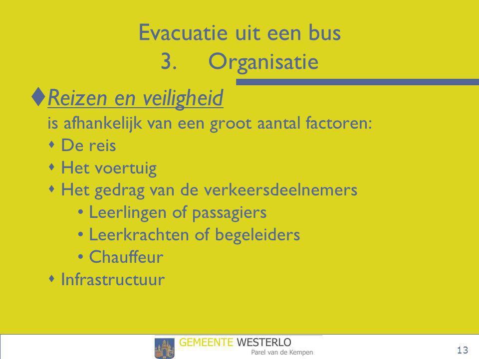 13 Evacuatie uit een bus 3.Organisatie  Reizen en veiligheid is afhankelijk van een groot aantal factoren:  De reis  Het voertuig  Het gedrag van
