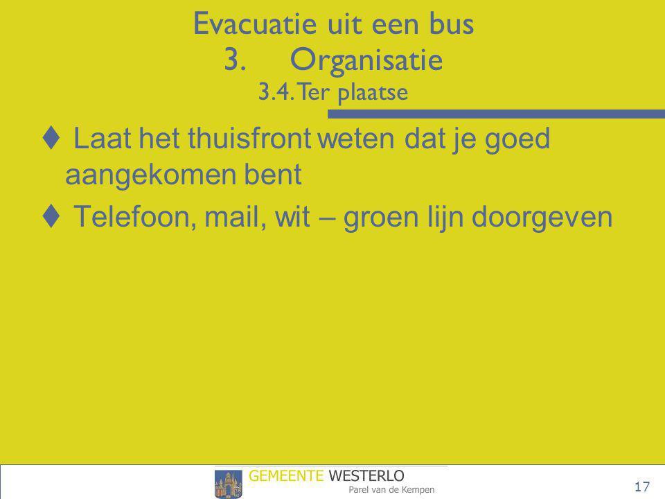 17  Laat het thuisfront weten dat je goed aangekomen bent  Telefoon, mail, wit – groen lijn doorgeven Evacuatie uit een bus 3.Organisatie 3.4. Ter p