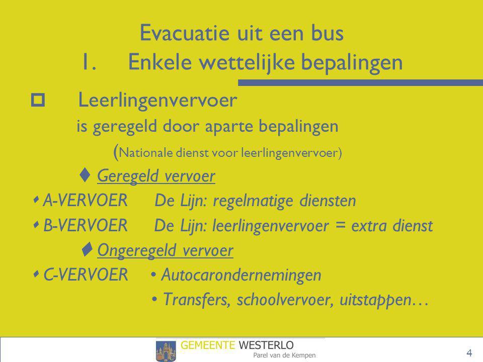 4 Evacuatie uit een bus 1.Enkele wettelijke bepalingen  Leerlingenvervoer is geregeld door aparte bepalingen ( Nationale dienst voor leerlingenvervoe