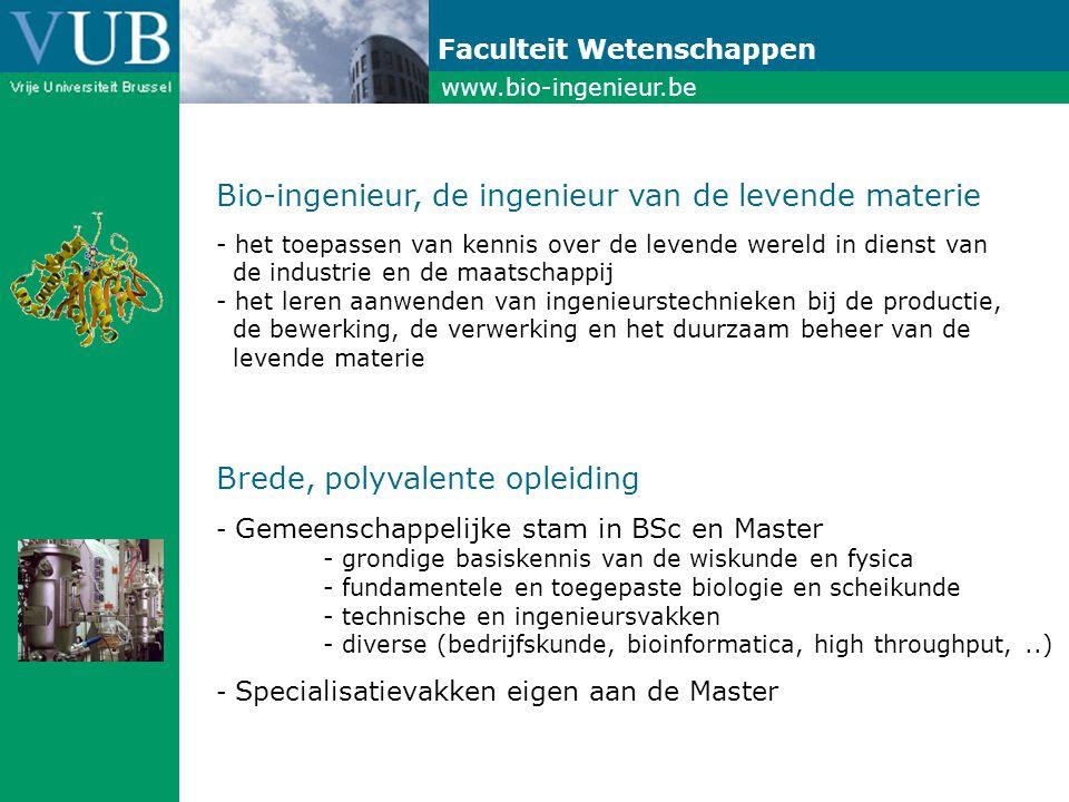 www.bio-ingenieur.be Faculteit Wetenschappen Bio-ingenieur, de ingenieur van de levende materie - het toepassen van kennis over de levende wereld in dienst van de industrie en de maatschappij - het leren aanwenden van ingenieurstechnieken bij de productie, de bewerking, de verwerking en het duurzaam beheer van de levende materie Brede, polyvalente opleiding - Gemeenschappelijke stam in BSc en Master - grondige basiskennis van de wiskunde en fysica - fundamentele en toegepaste biologie en scheikunde - technische en ingenieursvakken - diverse (bedrijfskunde, bioinformatica, high throughput,..) - Specialisatievakken eigen aan de Master