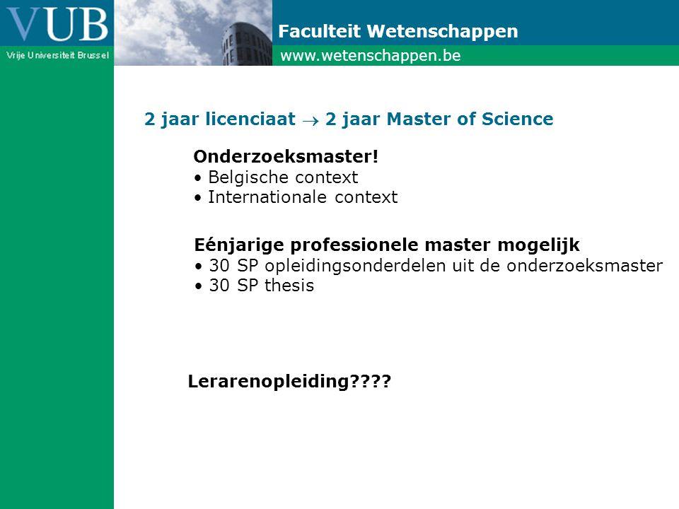 www.wetenschappen.be Faculteit Wetenschappen 2 jaar licenciaat  2 jaar Master of Science Eénjarige professionele master mogelijk • 30 SP opleidingsonderdelen uit de onderzoeksmaster • 30 SP thesis Lerarenopleiding .