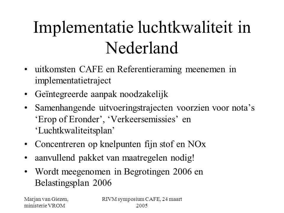 Marjan van Giezen, ministerie VROM RIVM symposium CAFE, 24 maart 2005 Implementatie luchtkwaliteit in Nederland •uitkomsten CAFE en Referentieraming meenemen in implementatietraject •Geïntegreerde aanpak noodzakelijk •Samenhangende uitvoeringstrajecten voorzien voor nota's 'Erop of Eronder', 'Verkeersemissies' en 'Luchtkwaliteitsplan' •Concentreren op knelpunten fijn stof en NOx •aanvullend pakket van maatregelen nodig.