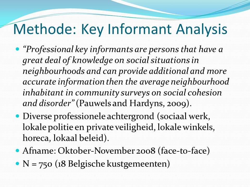 Methode: Key Informant Analysis  Professional key informants are persons that have a great deal of knowledge on social situations in neighbourhoods and can provide additional and more accurate information then the average neighbourhood inhabitant in community surveys on social cohesion and disorder (Pauwels and Hardyns, 2009).