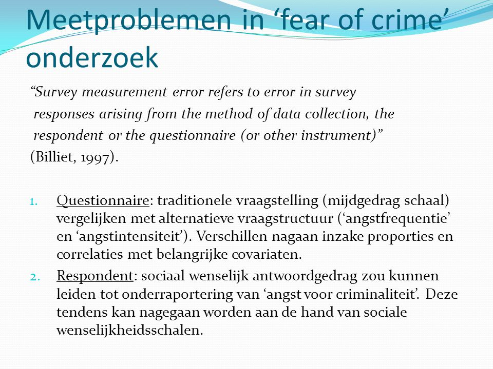 Meetproblemen in 'fear of crime' onderzoek Survey measurement error refers to error in survey responses arising from the method of data collection, the respondent or the questionnaire (or other instrument) (Billiet, 1997).