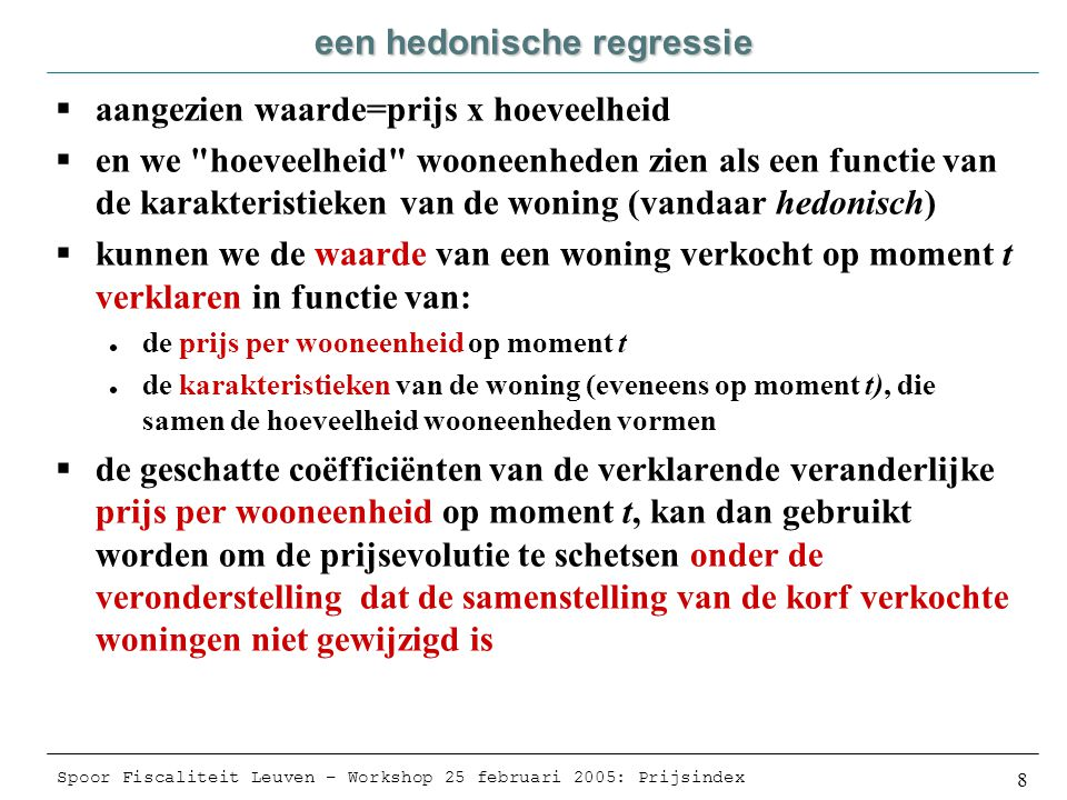 Spoor Fiscaliteit Leuven – Workshop 25 februari 2005: Prijsindex 8 een hedonische regressie  aangezien waarde=prijs x hoeveelheid  en we hoeveelheid wooneenheden zien als een functie van de karakteristieken van de woning (vandaar hedonisch)  kunnen we de waarde van een woning verkocht op moment t verklaren in functie van:  de prijs per wooneenheid op moment t  de karakteristieken van de woning (eveneens op moment t), die samen de hoeveelheid wooneenheden vormen  de geschatte coëfficiënten van de verklarende veranderlijke prijs per wooneenheid op moment t, kan dan gebruikt worden om de prijsevolutie te schetsen onder de veronderstelling dat de samenstelling van de korf verkochte woningen niet gewijzigd is