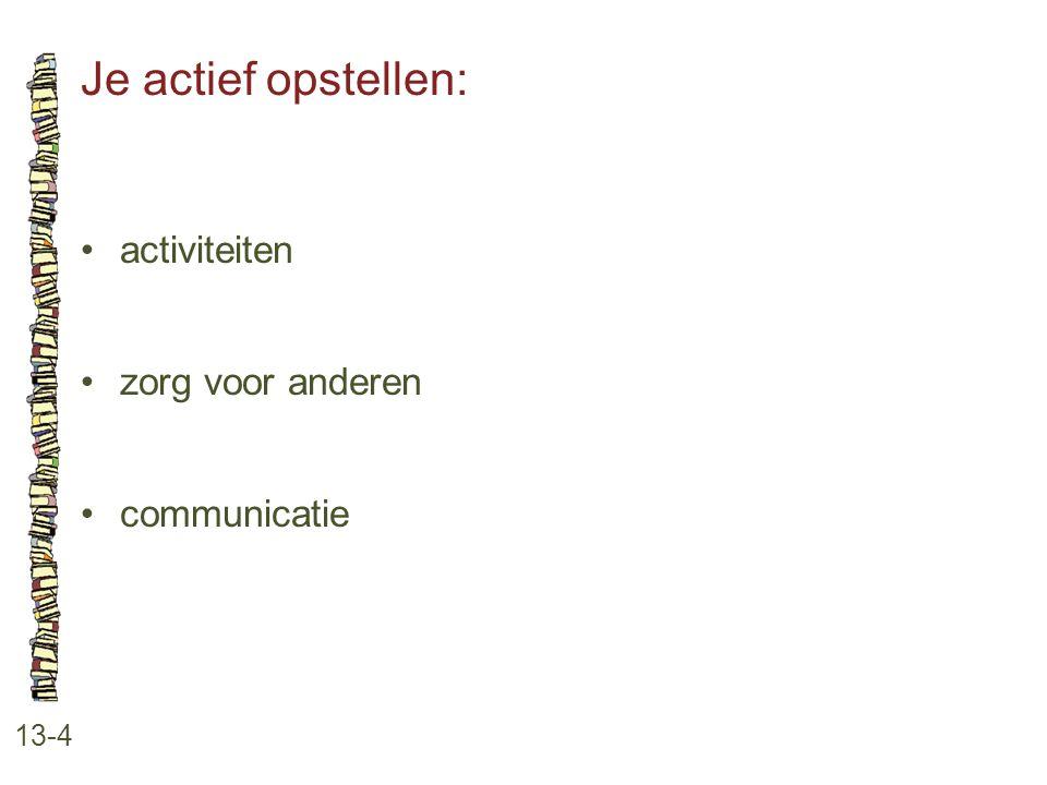 Je actief opstellen: 13-4 •activiteiten •zorg voor anderen •communicatie