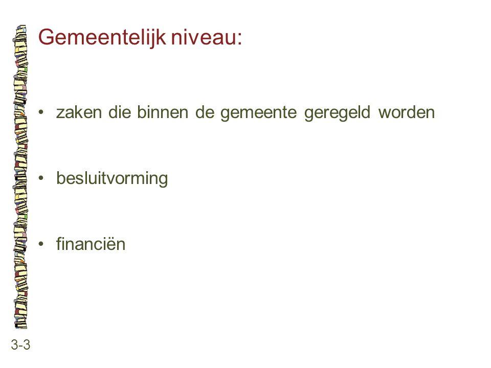 Gemeentelijk niveau: 3-3 •zaken die binnen de gemeente geregeld worden •besluitvorming •financiën