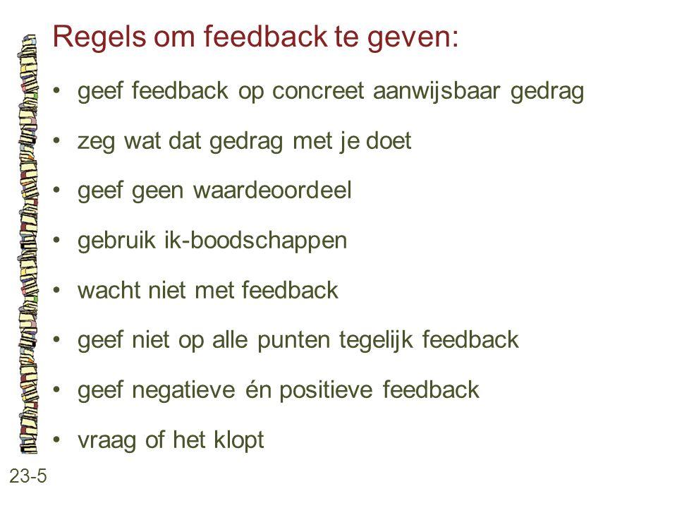 Regels om feedback te geven: 23-5 •geef feedback op concreet aanwijsbaar gedrag •zeg wat dat gedrag met je doet •geef geen waardeoordeel •gebruik ik-boodschappen •wacht niet met feedback •geef niet op alle punten tegelijk feedback •geef negatieve én positieve feedback •vraag of het klopt