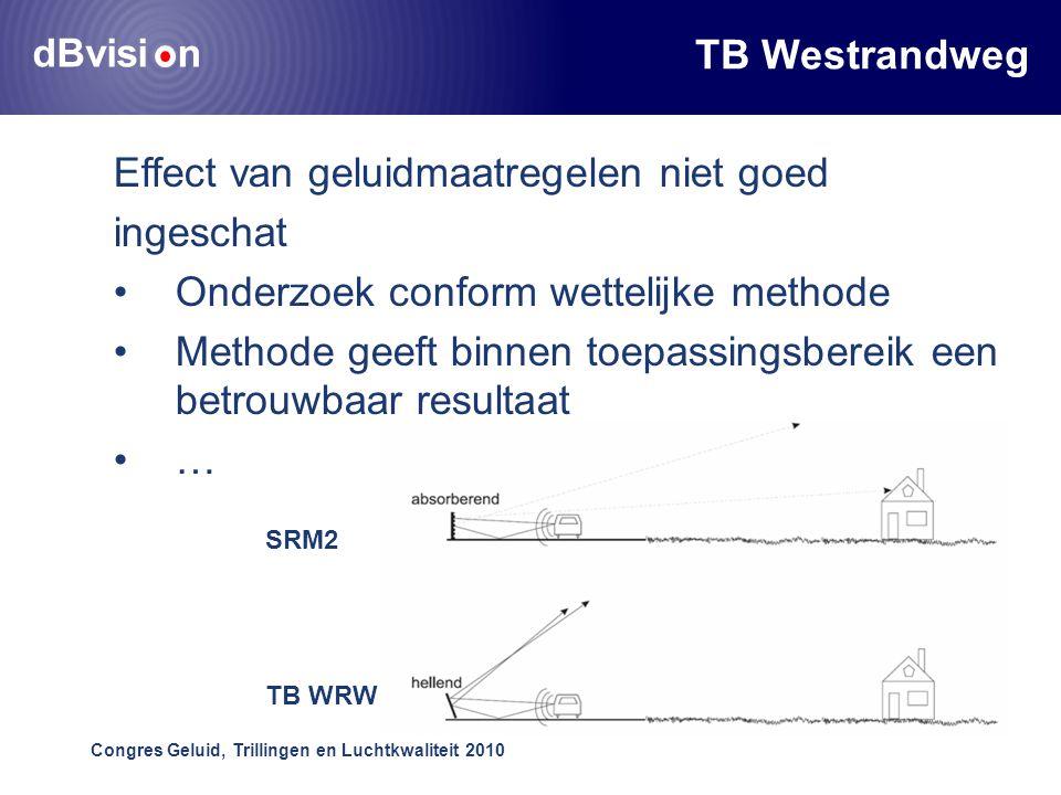 dBvisi n Congres Geluid, Trillingen en Luchtkwaliteit 2010 TB Westrandweg Effect van geluidmaatregelen niet goed ingeschat •Onderzoek conform wettelijke methode •Methode geeft binnen toepassingsbereik een betrouwbaar resultaat •… SRM2 TB WRW