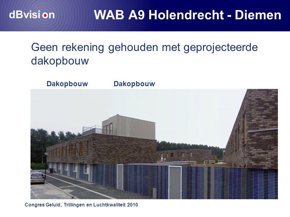 dBvisi n Congres Geluid, Trillingen en Luchtkwaliteit 2010 WAB A9 Holendrecht - Diemen Geen rekening gehouden met geprojecteerde dakopbouw Dakopbouw gerealiseerd Dakopbouw geprojecteerd
