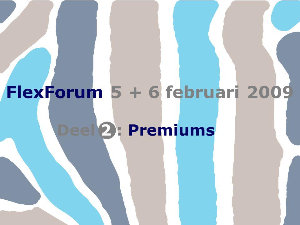 FlexForum 5 + 6 februari 2009 Copyright © FlexService 2009 FlexForum 200921 FlexForum 5 + 6 februari 2009 Deel : Premiums2