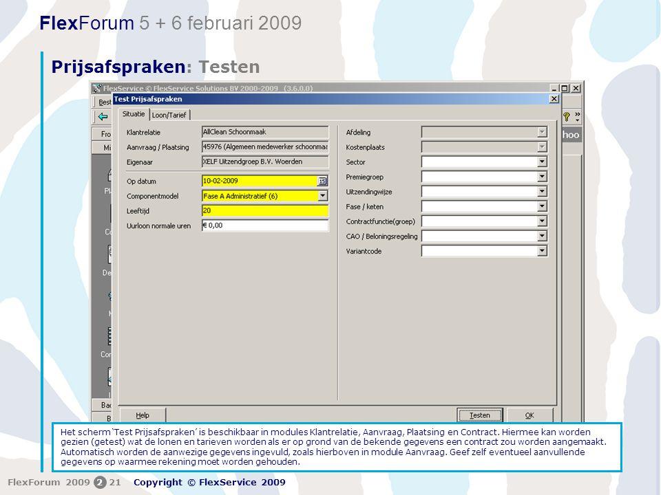FlexForum 5 + 6 februari 2009 Copyright © FlexService 2009 FlexForum 2009221 Prijsafspraken: Testen Het scherm 'Test Prijsafspraken' is beschikbaar in modules Klantrelatie, Aanvraag, Plaatsing en Contract.