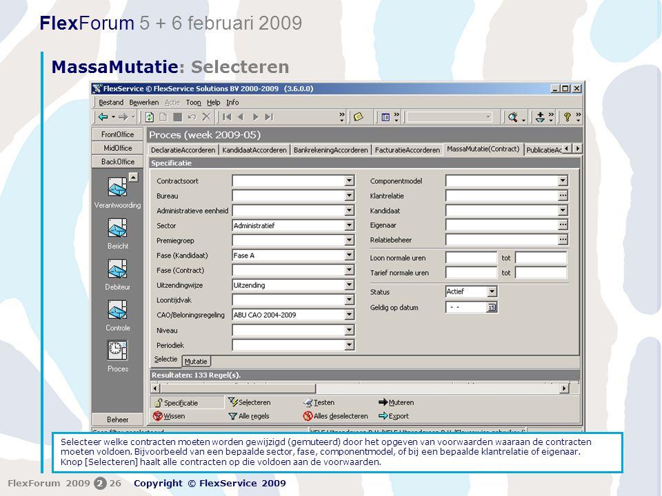 FlexForum 5 + 6 februari 2009 Copyright © FlexService 2009 FlexForum 2009226 MassaMutatie: Selecteren 1 Selecteer welke contracten moeten worden gewijzigd (gemuteerd) door het opgeven van voorwaarden waaraan de contracten moeten voldoen.