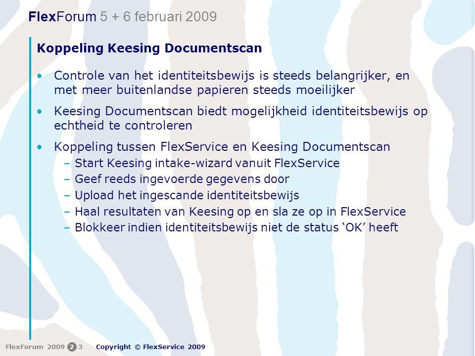 FlexForum 5 + 6 februari 2009 Copyright © FlexService 2009 FlexForum 200923 Koppeling Keesing Documentscan •Controle van het identiteitsbewijs is steeds belangrijker, en met meer buitenlandse papieren steeds moeilijker •Keesing Documentscan biedt mogelijkheid identiteitsbewijs op echtheid te controleren •Koppeling tussen FlexService en Keesing Documentscan –Start Keesing intake-wizard vanuit FlexService –Geef reeds ingevoerde gegevens door –Upload het ingescande identiteitsbewijs –Haal resultaten van Keesing op en sla ze op in FlexService –Blokkeer indien identiteitsbewijs niet de status 'OK' heeft