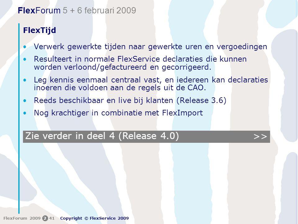 FlexForum 5 + 6 februari 2009 Copyright © FlexService 2009 FlexForum 2009241 Zie verder in deel 4 (Release 4.0) FlexTijd •Verwerk gewerkte tijden naar gewerkte uren en vergoedingen •Resulteert in normale FlexService declaraties die kunnen worden verloond/gefactureerd en gecorrigeerd.