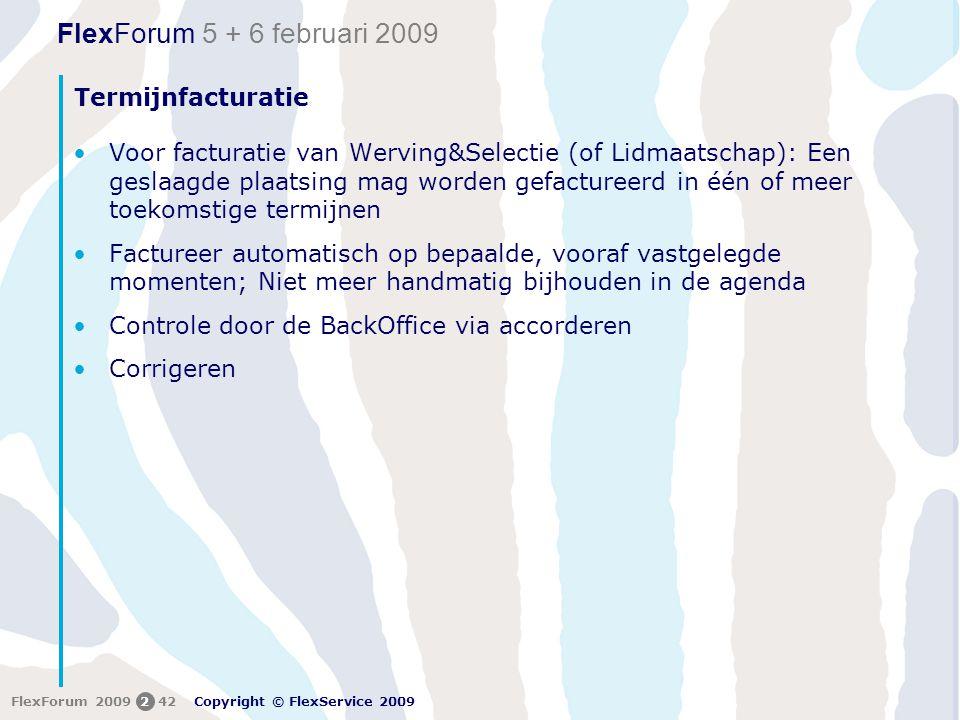 FlexForum 5 + 6 februari 2009 Copyright © FlexService 2009 FlexForum 2009242 Termijnfacturatie •Voor facturatie van Werving&Selectie (of Lidmaatschap): Een geslaagde plaatsing mag worden gefactureerd in één of meer toekomstige termijnen •Factureer automatisch op bepaalde, vooraf vastgelegde momenten; Niet meer handmatig bijhouden in de agenda •Controle door de BackOffice via accorderen •Corrigeren