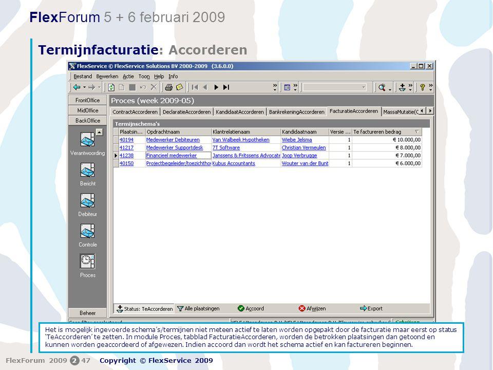 FlexForum 5 + 6 februari 2009 Copyright © FlexService 2009 FlexForum 2009247 Termijnfacturatie: Accorderen 2 Het is mogelijk ingevoerde schema's/termijnen niet meteen actief te laten worden opgepakt door de facturatie maar eerst op status 'TeAccorderen' te zetten.