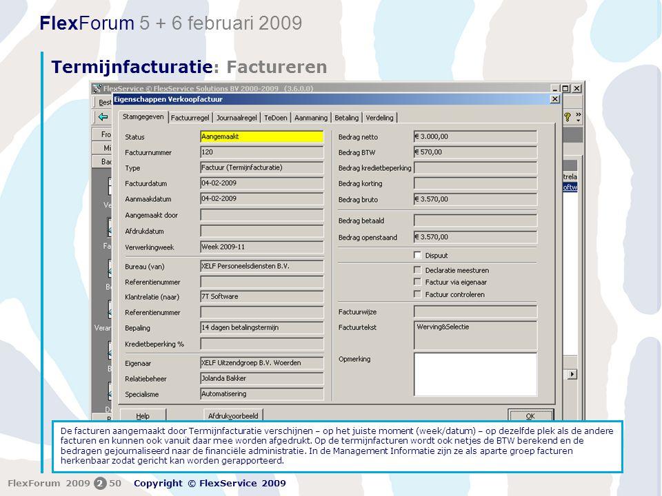 FlexForum 5 + 6 februari 2009 Copyright © FlexService 2009 FlexForum 2009250 Termijnfacturatie: Factureren De facturen aangemaakt door Termijnfacturatie verschijnen – op het juiste moment (week/datum) – op dezelfde plek als de andere facturen en kunnen ook vanuit daar mee worden afgedrukt.
