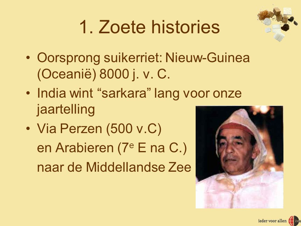 1.Zoete histories •Oorsprong suikerriet: Nieuw-Guinea (Oceanië) 8000 j.