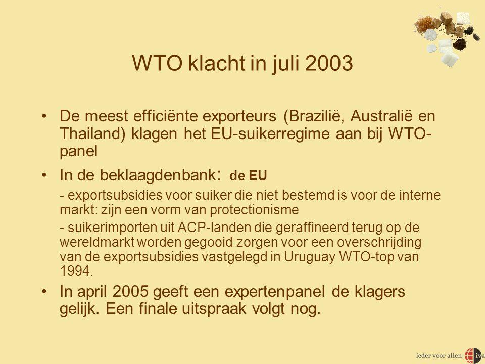 WTO klacht in juli 2003 •De meest efficiënte exporteurs (Brazilië, Australië en Thailand) klagen het EU-suikerregime aan bij WTO- panel •In de beklaagdenbank : de EU - exportsubsidies voor suiker die niet bestemd is voor de interne markt: zijn een vorm van protectionisme - suikerimporten uit ACP-landen die geraffineerd terug op de wereldmarkt worden gegooid zorgen voor een overschrijding van de exportsubsidies vastgelegd in Uruguay WTO-top van 1994.