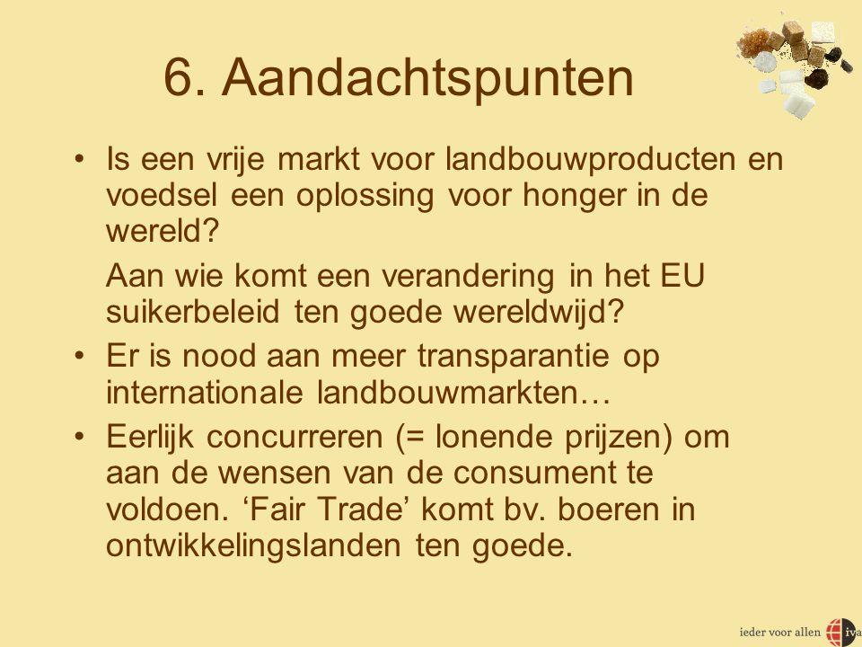 6. Aandachtspunten •Is een vrije markt voor landbouwproducten en voedsel een oplossing voor honger in de wereld? Aan wie komt een verandering in het E