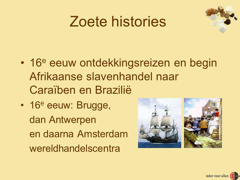 Zoete histories •16 e eeuw ontdekkingsreizen en begin Afrikaanse slavenhandel naar Caraïben en Brazilië •16 e eeuw: Brugge, dan Antwerpen en daarna Amsterdam wereldhandelscentra