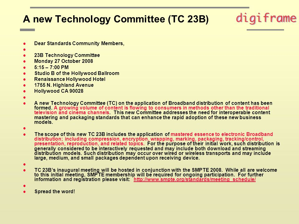 A new Technology Committee (TC 23B) l Dear Standards Community Members, l l 23B Technology Committee l Monday 27 October 2008 l 5:15 – 7:00 PM l Studio B of the Hollywood Ballroom l Renaissance Hollywood Hotel l 1755 N.