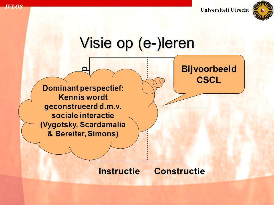 IVLOS Universiteit Utrecht Visie op (e-)leren Individueel Groep InstructieConstructie Bijvoorbeeld CSCL Dominant perspectief: Kennis wordt geconstrueerd d.m.v.