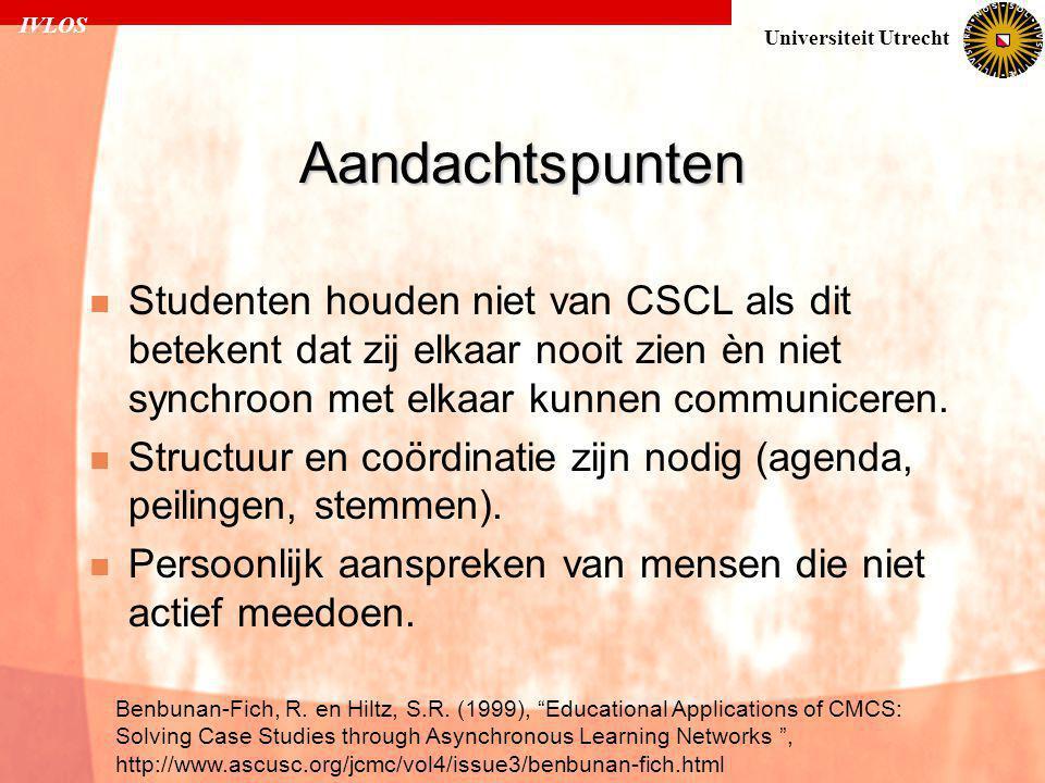 IVLOS Universiteit Utrecht Aandachtspunten  Studenten houden niet van CSCL als dit betekent dat zij elkaar nooit zien èn niet synchroon met elkaar kunnen communiceren.