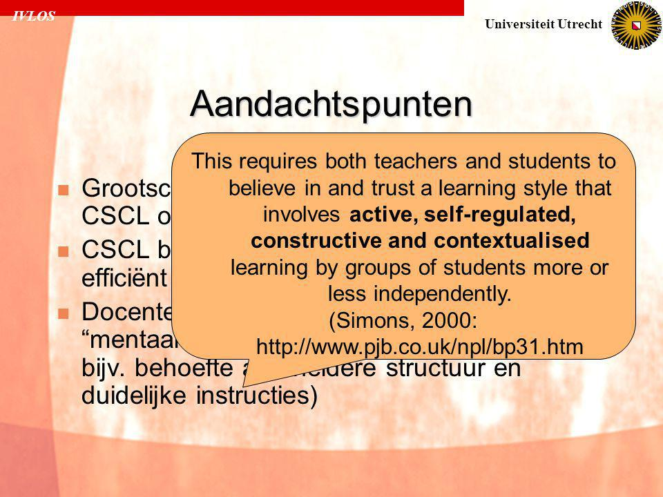 IVLOS Universiteit Utrecht Aandachtspunten  Grootschalig onderzoek naar effectiviteit CSCL ontbreekt  CSCL bij eenvoudige vaardigheden is niet efficiënt  Docenten/studenten hebben bepaald mentaal model van leren (studenten hebben bijv.