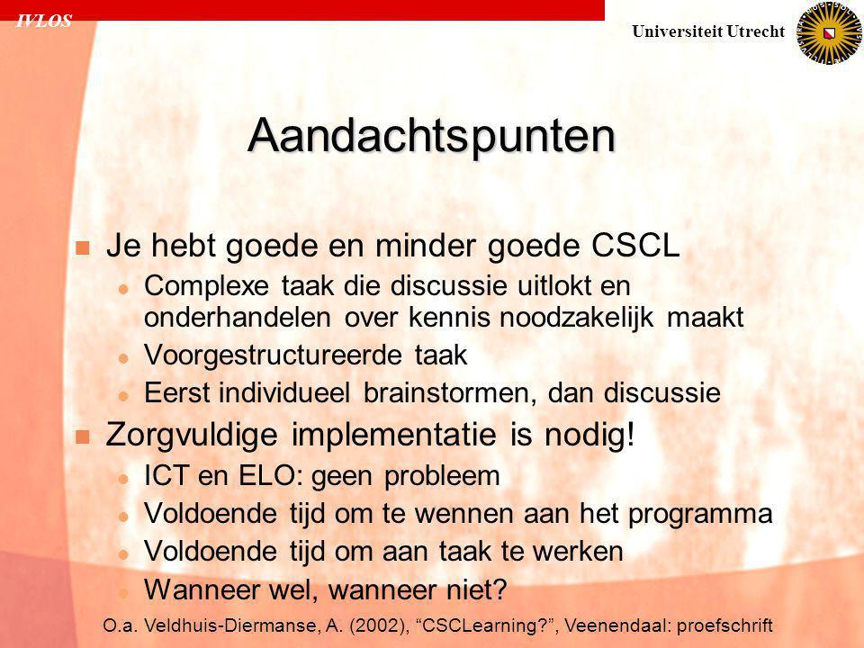 IVLOS Universiteit Utrecht Aandachtspunten  Je hebt goede en minder goede CSCL  Complexe taak die discussie uitlokt en onderhandelen over kennis noodzakelijk maakt  Voorgestructureerde taak  Eerst individueel brainstormen, dan discussie  Zorgvuldige implementatie is nodig.