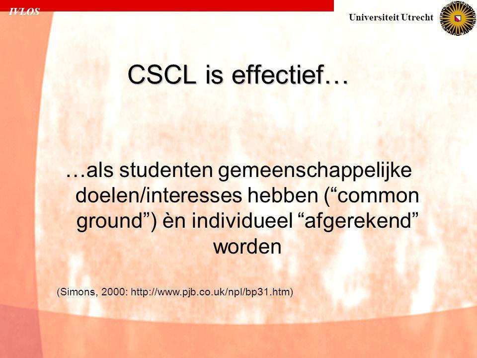 IVLOS Universiteit Utrecht CSCL is effectief… …als studenten gemeenschappelijke doelen/interesses hebben ( common ground ) èn individueel afgerekend worden (Simons, 2000: http://www.pjb.co.uk/npl/bp31.htm)