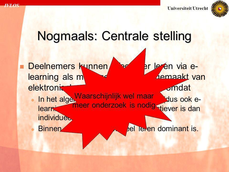 IVLOS Universiteit Utrecht Nogmaals: Centrale stelling  Deelnemers kunnen effectiever leren via e- learning als meer gebruik wordt gemaakt van elektronisch samenwerkend leren, omdat  In het algemeen binnen leersituaties (dus ook e- learning) samenwerkend leren effectiever is dan individueel leren.