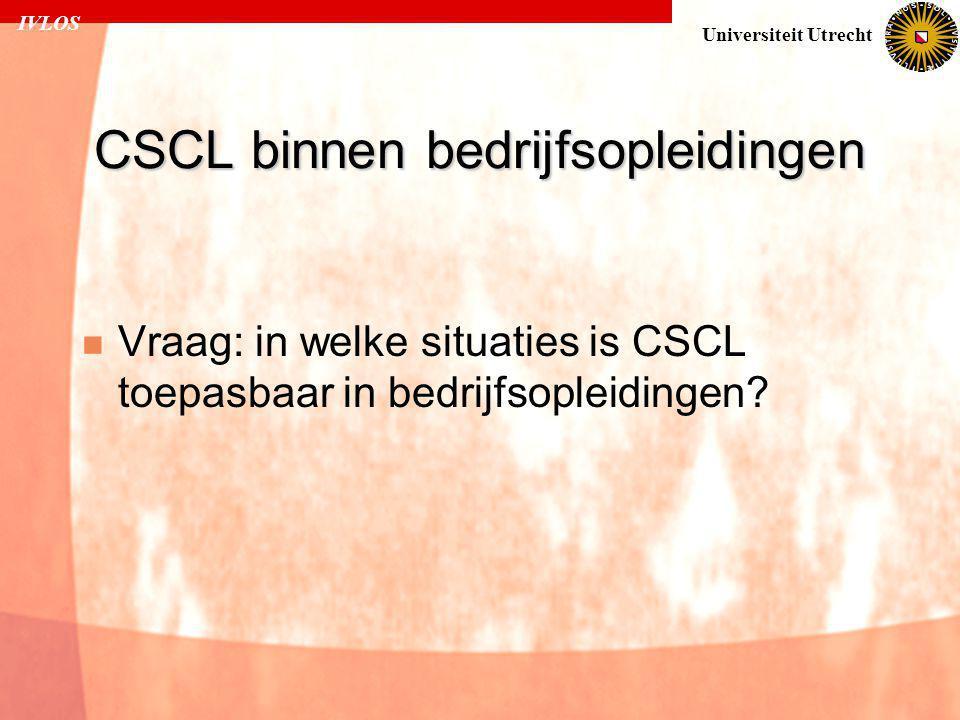 IVLOS Universiteit Utrecht CSCL binnen bedrijfsopleidingen  Vraag: in welke situaties is CSCL toepasbaar in bedrijfsopleidingen?