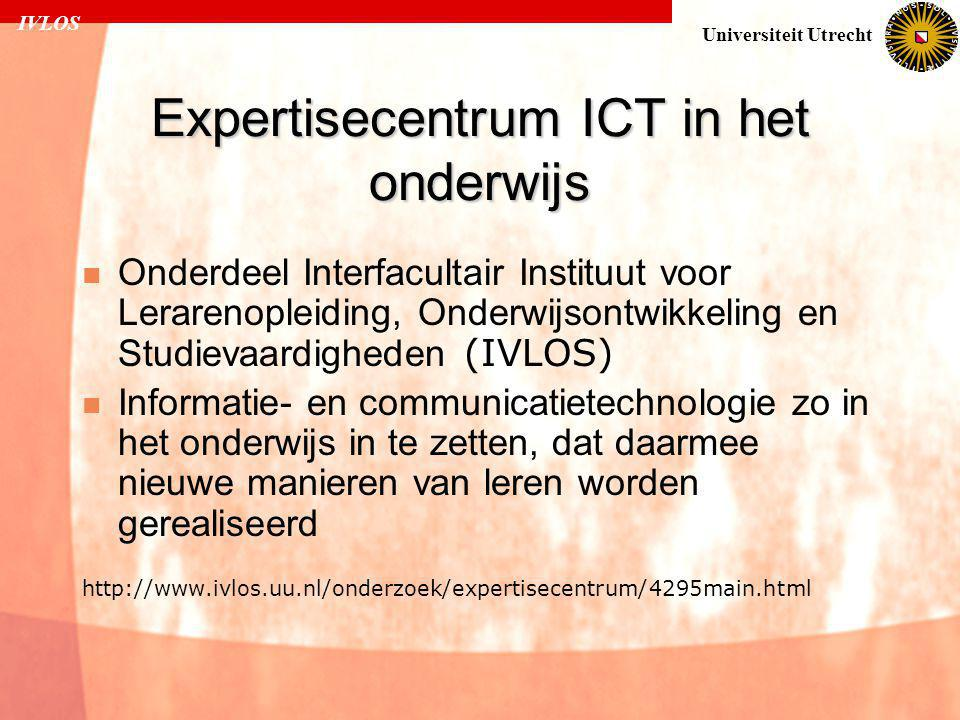 IVLOS Universiteit Utrecht Expertisecentrum ICT in het onderwijs  Onderdeel Interfacultair Instituut voor Lerarenopleiding, Onderwijsontwikkeling en Studievaardigheden (IVLOS)  Informatie- en communicatietechnologie zo in het onderwijs in te zetten, dat daarmee nieuwe manieren van leren worden gerealiseerd http://www.ivlos.uu.nl/onderzoek/expertisecentrum/4295main.html