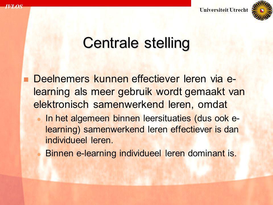IVLOS Universiteit Utrecht Centrale stelling  Deelnemers kunnen effectiever leren via e- learning als meer gebruik wordt gemaakt van elektronisch samenwerkend leren, omdat  In het algemeen binnen leersituaties (dus ook e- learning) samenwerkend leren effectiever is dan individueel leren.