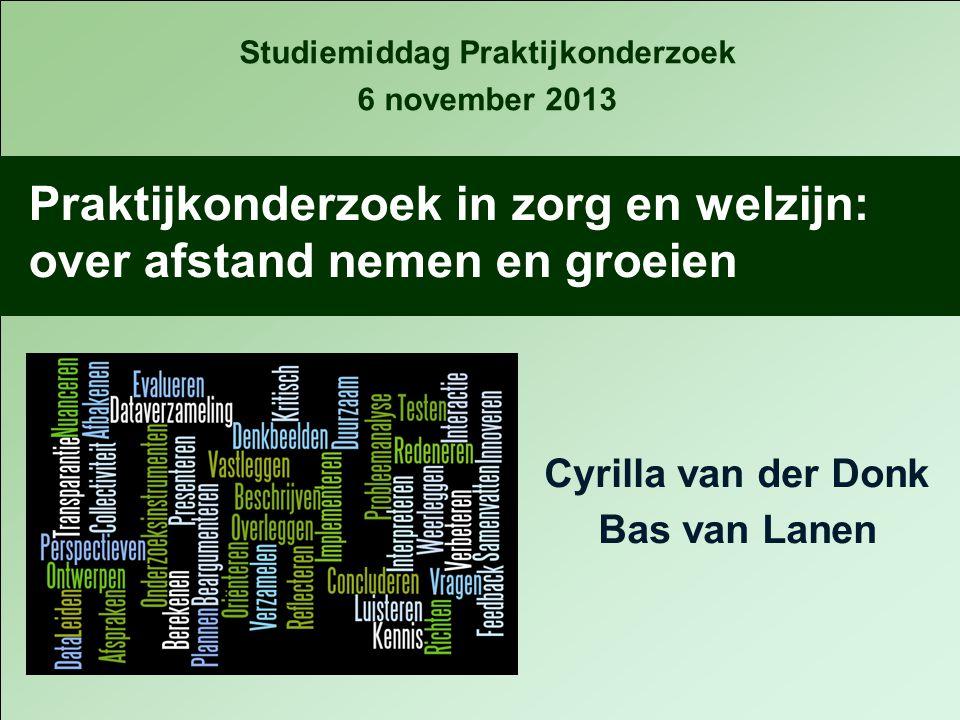 Cyrilla van der Donk Bas van Lanen Praktijkonderzoek in zorg en welzijn: over afstand nemen en groeien Studiemiddag Praktijkonderzoek 6 november 2013