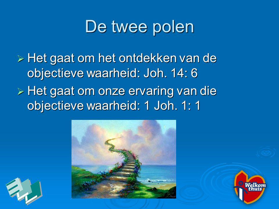De twee polen  Het gaat om het ontdekken van de objectieve waarheid: Joh. 14: 6  Het gaat om onze ervaring van die objectieve waarheid: 1 Joh. 1: 1