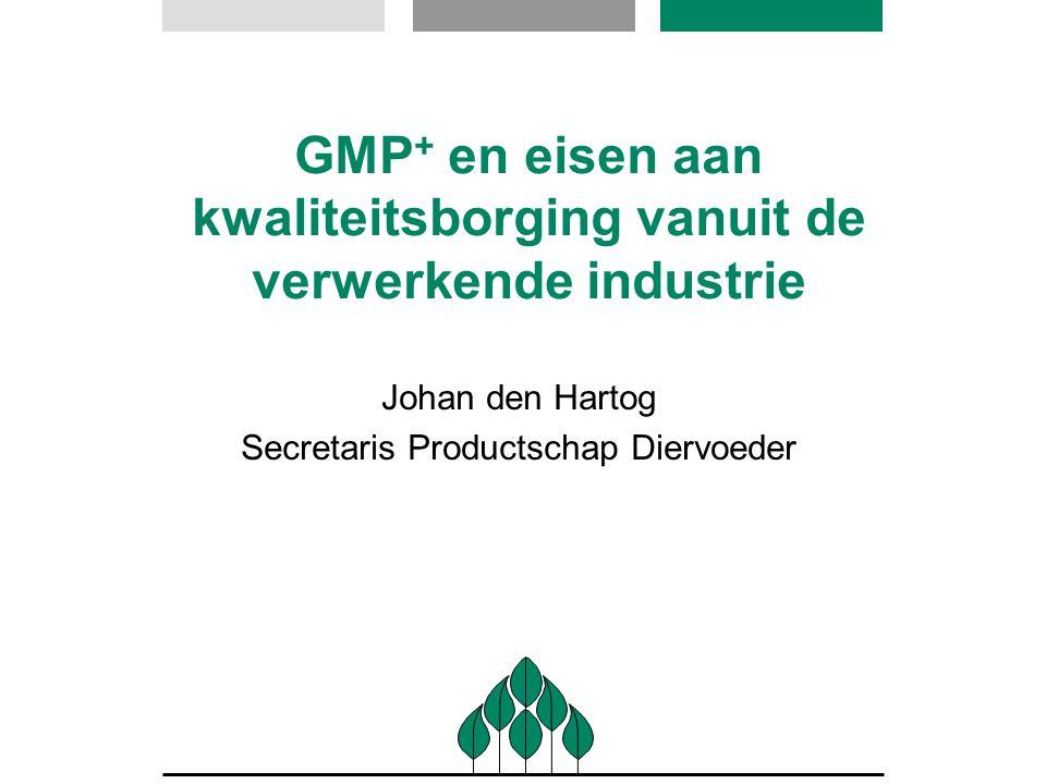 GMP + en eisen aan kwaliteitsborging vanuit de verwerkende industrie Johan den Hartog Secretaris Productschap Diervoeder