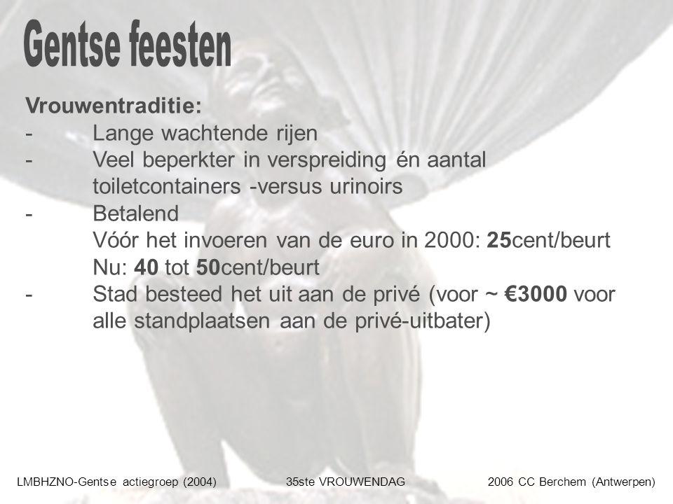 LMBHZNO-Gentse actiegroep (2004)35ste VROUWENDAG2006 CC Berchem (Antwerpen) Vrouwentraditie: - Lange wachtende rijen - Veel beperkter in verspreiding én aantal toiletcontainers -versus urinoirs - Betalend Vóór het invoeren van de euro in 2000: 25cent/beurt Nu: 40 tot 50cent/beurt - Stad besteed het uit aan de privé (voor ~ €3000 voor alle standplaatsen aan de privé-uitbater)