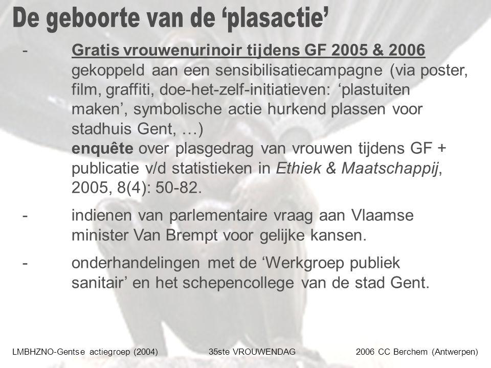 LMBHZNO-Gentse actiegroep (2004)35ste VROUWENDAG2006 CC Berchem (Antwerpen) -Gratis vrouwenurinoir tijdens GF 2005 & 2006 gekoppeld aan een sensibilisatiecampagne (via poster, film, graffiti, doe-het-zelf-initiatieven: 'plastuiten maken', symbolische actie hurkend plassen voor stadhuis Gent, …) enquête over plasgedrag van vrouwen tijdens GF + publicatie v/d statistieken in Ethiek & Maatschappij, 2005, 8(4): 50-82.