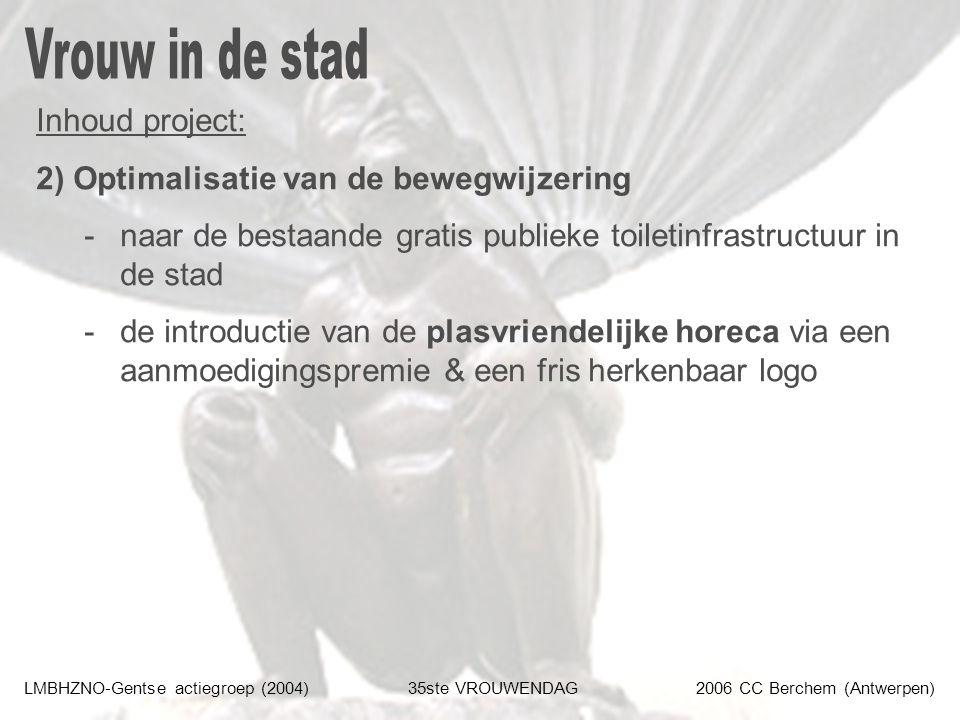 LMBHZNO-Gentse actiegroep (2004)35ste VROUWENDAG2006 CC Berchem (Antwerpen) Inhoud project: 2) Optimalisatie van de bewegwijzering -naar de bestaande gratis publieke toiletinfrastructuur in de stad -de introductie van de plasvriendelijke horeca via een aanmoedigingspremie & een fris herkenbaar logo