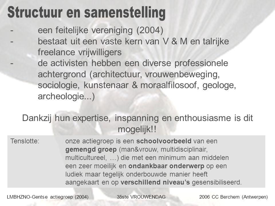 LMBHZNO-Gentse actiegroep (2004)35ste VROUWENDAG2006 CC Berchem (Antwerpen) -een feitelijke vereniging (2004) -bestaat uit een vaste kern van V & M en talrijke freelance vrijwilligers -de activisten hebben een diverse professionele achtergrond (architectuur, vrouwenbeweging, sociologie, kunstenaar & moraalfilosoof, geologe, archeologie...) Dankzij hun expertise, inspanning en enthousiasme is dit mogelijk!.