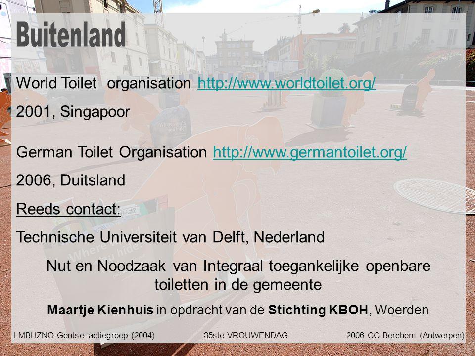 World Toilet organisation http://www.worldtoilet.org/http://www.worldtoilet.org/ 2001, Singapoor German Toilet Organisation http://www.germantoilet.org/http://www.germantoilet.org/ 2006, Duitsland Reeds contact: Technische Universiteit van Delft, Nederland Nut en Noodzaak van Integraal toegankelijke openbare toiletten in de gemeente Maartje Kienhuis in opdracht van de Stichting KBOH, Woerden LMBHZNO-Gentse actiegroep (2004)35ste VROUWENDAG2006 CC Berchem (Antwerpen)