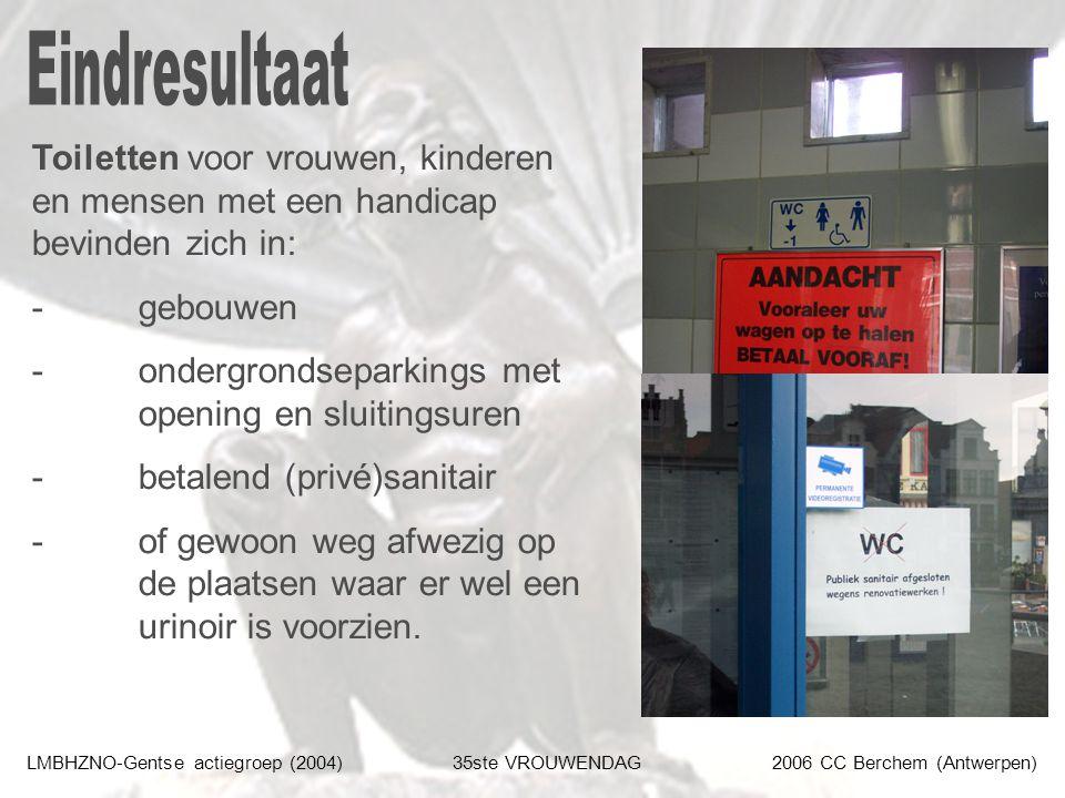 LMBHZNO-Gentse actiegroep (2004)35ste VROUWENDAG2006 CC Berchem (Antwerpen) Toiletten voor vrouwen, kinderen en mensen met een handicap bevinden zich in: - gebouwen - ondergrondseparkings met opening en sluitingsuren - betalend (privé)sanitair - of gewoon weg afwezig op de plaatsen waar er wel een urinoir is voorzien.