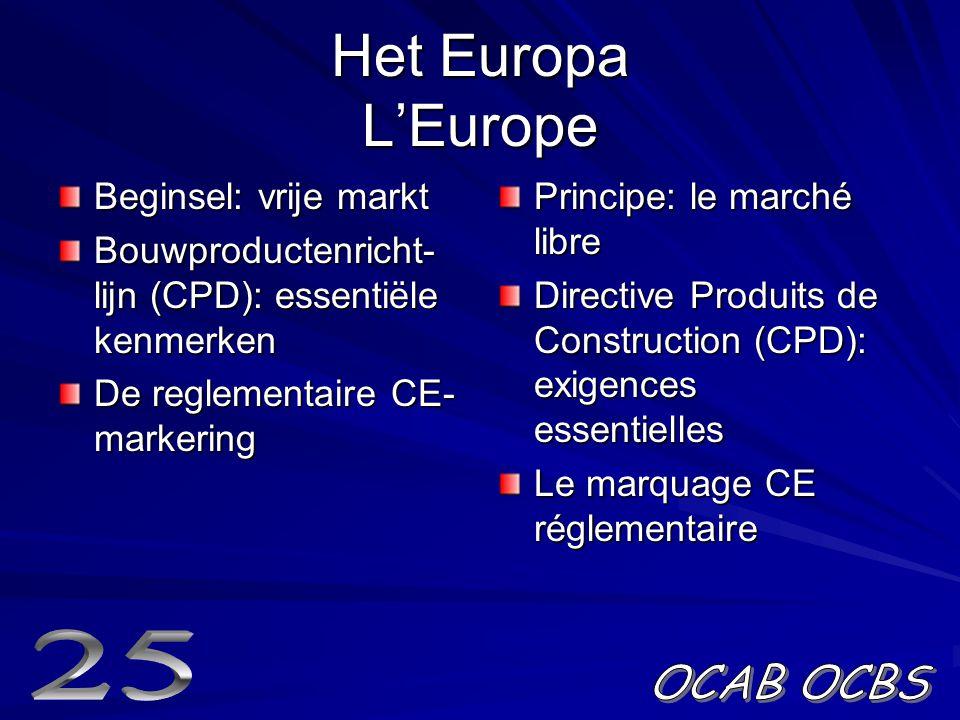 Het Europa L'Europe Beginsel: vrije markt Bouwproductenricht- lijn (CPD): essentiële kenmerken De reglementaire CE- markering Principe: le marché libre Directive Produits de Construction (CPD): exigences essentielles Le marquage CE réglementaire