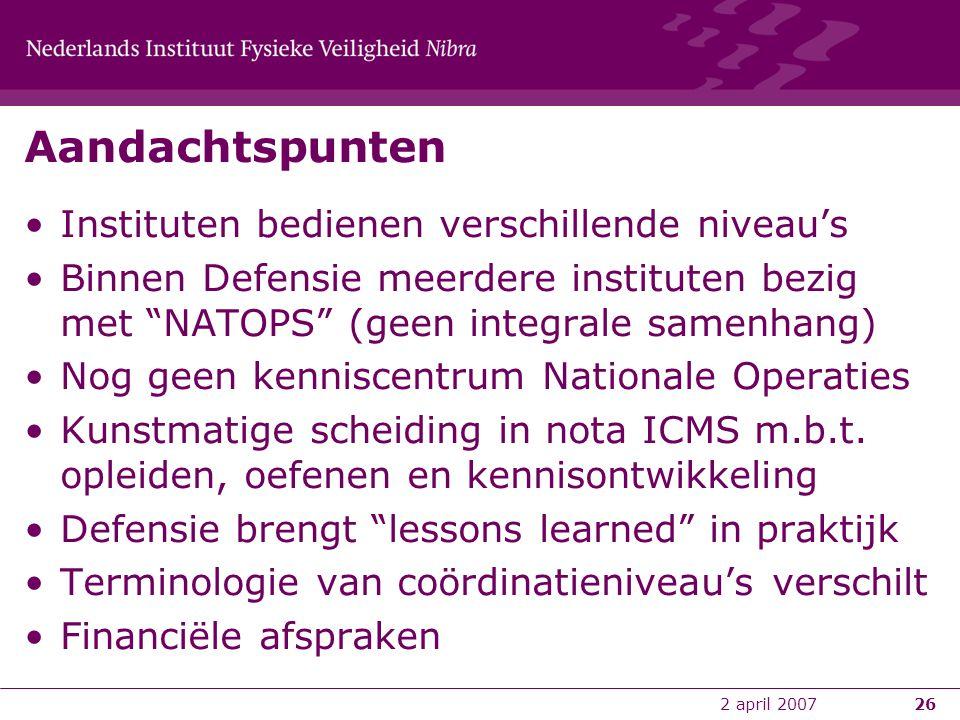 """2 april 200726 Aandachtspunten •Instituten bedienen verschillende niveau's •Binnen Defensie meerdere instituten bezig met """"NATOPS"""" (geen integrale sam"""