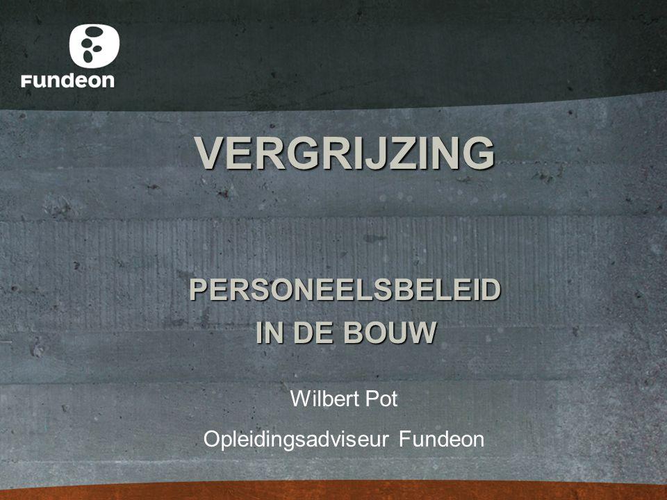 VERGRIJZING PERSONEELSBELEID IN DE BOUW Wilbert Pot Opleidingsadviseur Fundeon